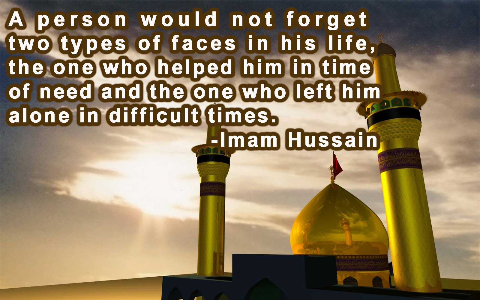 2. A person would not forget two types of faces in his life, the one who helped him in time of need and the one who left him alone in difficult times. -Imam Hussain
