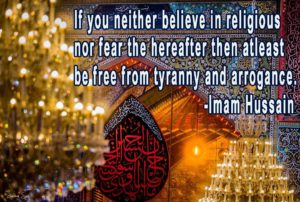1. If you neither believe in religious nor fear the hereafter then atleast be free from tyranny and arrogance. -Imam Hussain