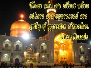 Those who are silent when others are oppressed are guilty of oppression themselves. -Imam Hussain