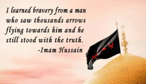 I learned bravery from a man who saw thousands arrows flying towards him and he still stood with the truth. -Imam Hussain