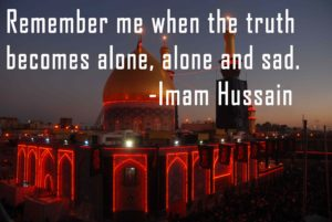 Remember me when the truth becomes alone, alone and sad. -Imam Hussain