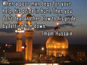 When a poor man begs for your help, his pride in hurt. Then you don't deal another blow to his pride by letting him down. -Imam Hussain