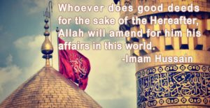 Whoever does good deeds for the sake of the Hereafter, Allah will amend for him his affairs in this world. -Imam Hussain